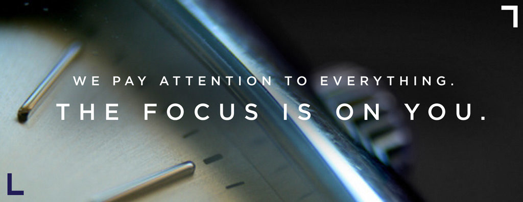 WE PAY ATTENTION TO EVERYTHING. THE FOCUS IS ON YOU.